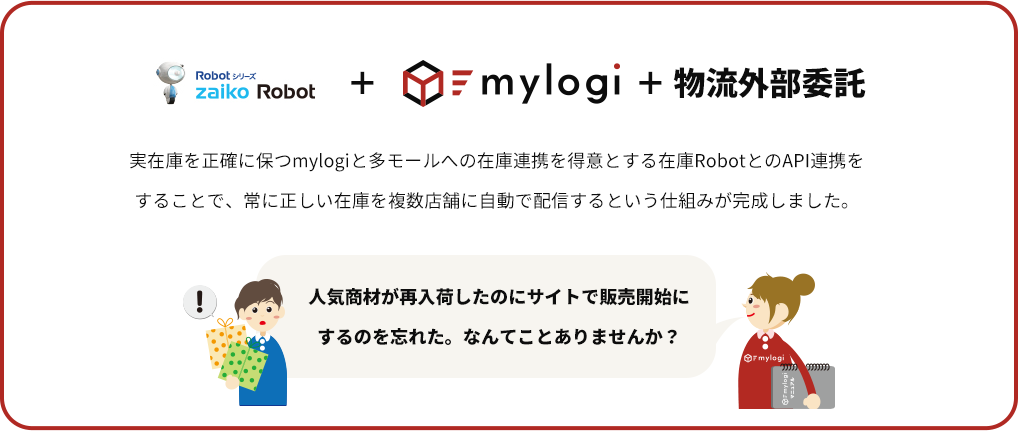 zaiko Robot+mylogi+物流外部委託 実在庫を正確に保つmylogiと多モールへの在庫連携を得意とする在庫RobotとのAPI連携をすることで、常に正しい在庫を複数店舗に自動で配信するという仕組みが完成しました。 人気商材が再入荷したのにサイトで販売開始にするのを忘れた。なんてことありませんか?