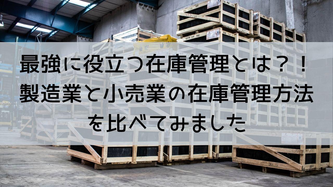 最強に役立つ在庫管理とは?!製造業と小売業の在庫管理方法を比べてみました