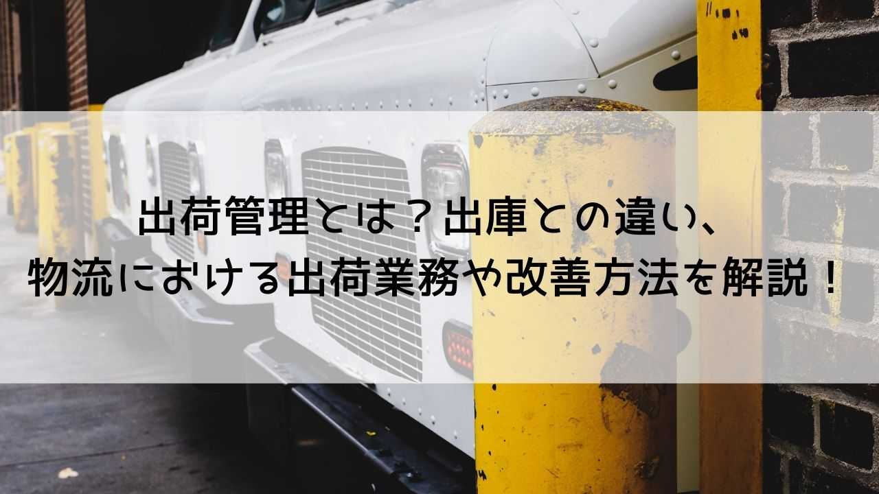 出荷管理とは?出庫との違い、物流における出荷業務や改善方法を解説!