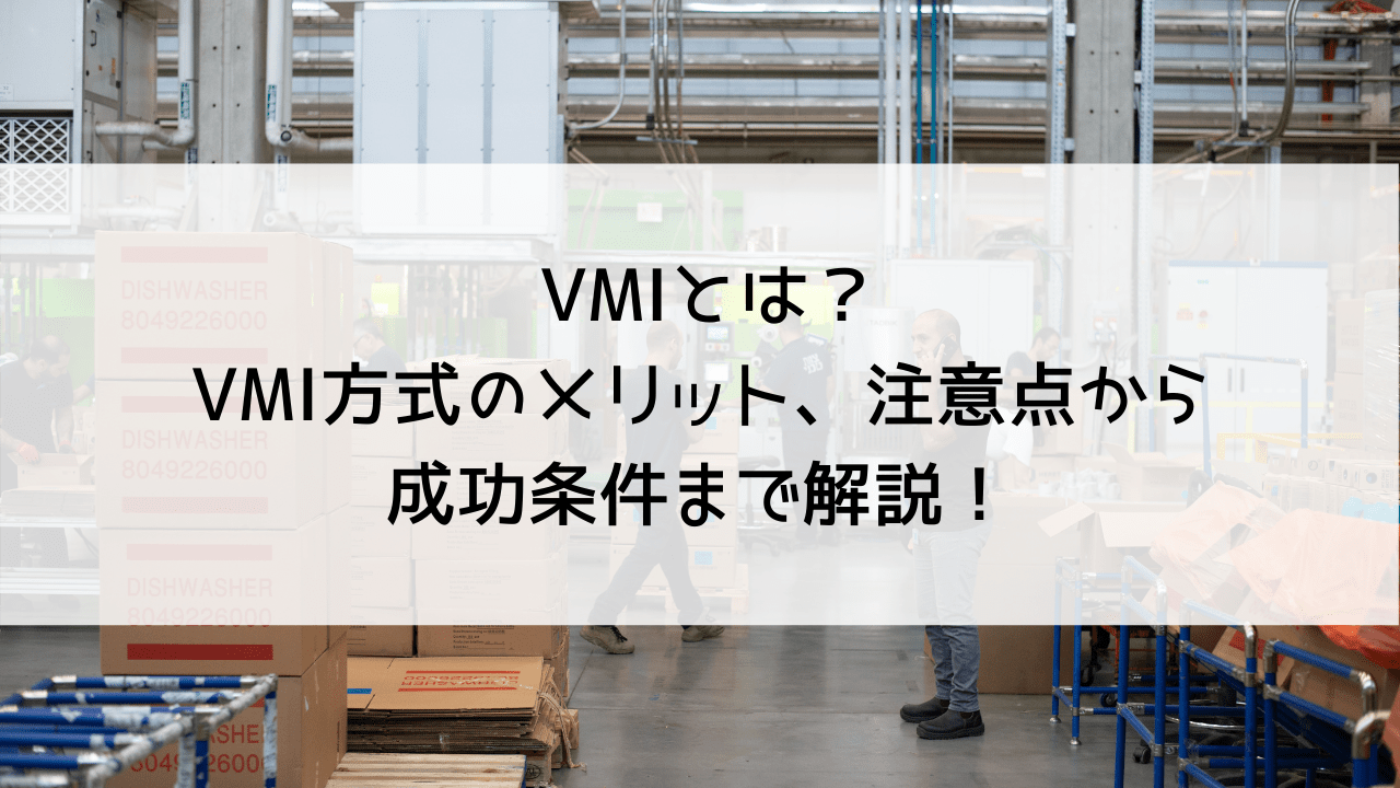 VMIとは?VMI方式のメリット、注意点から成功条件まで解説!