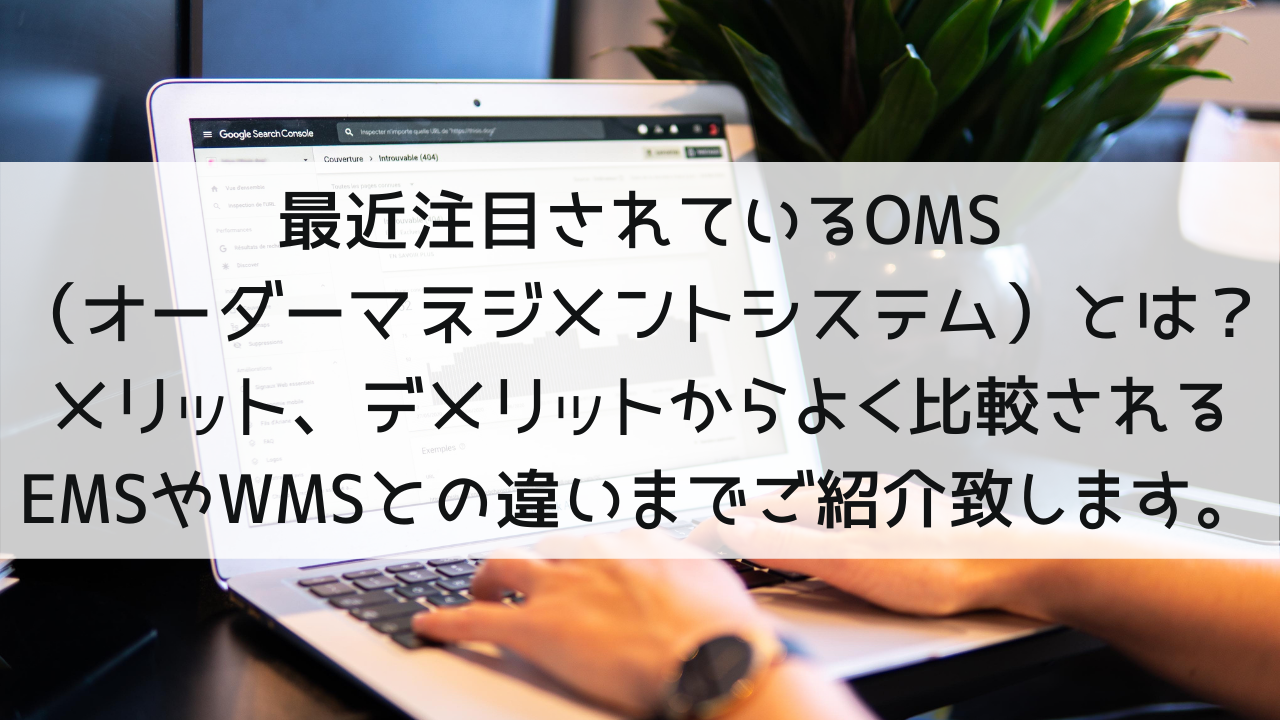 最近注目されているOMS (オーダーマネジメントシステム)とは? メリット、デメリットからよく比較されるEMSやWMSとの違いまでご紹介致します。