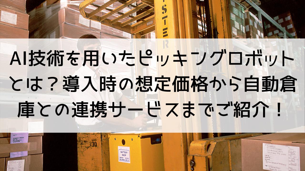 AI技術を用いたピッキングロボットとは?導入時の想定価格から自動倉庫との連携サービスまでご紹介!