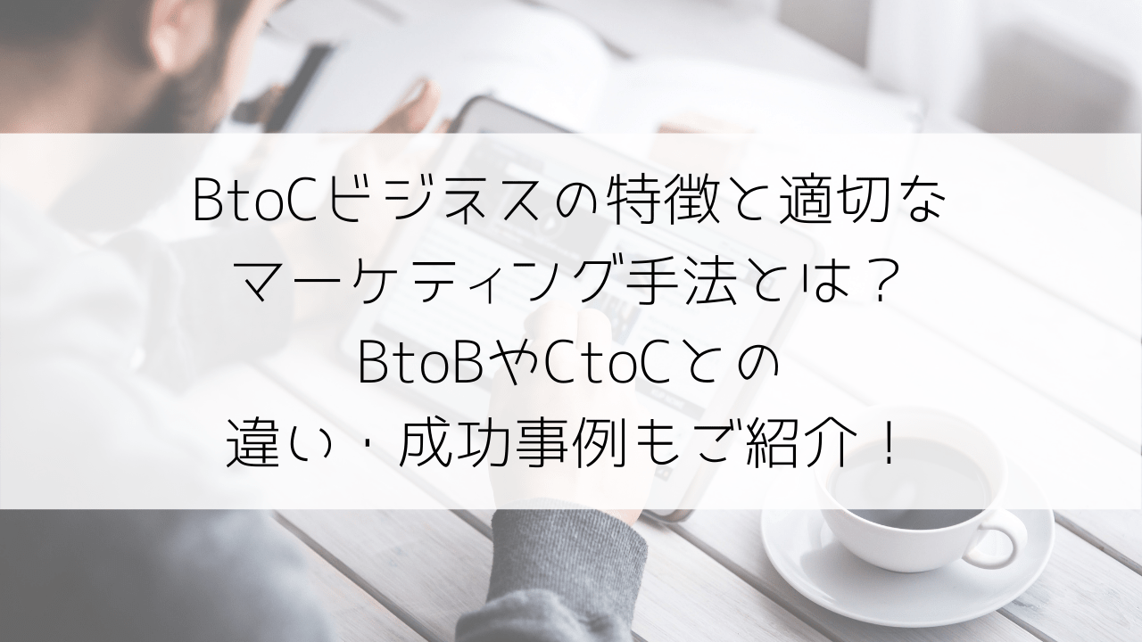 BtoCビジネスの特徴・適切なマーケティング手法とは?BtoBやCtoCとの違い・成功事例もご紹介!