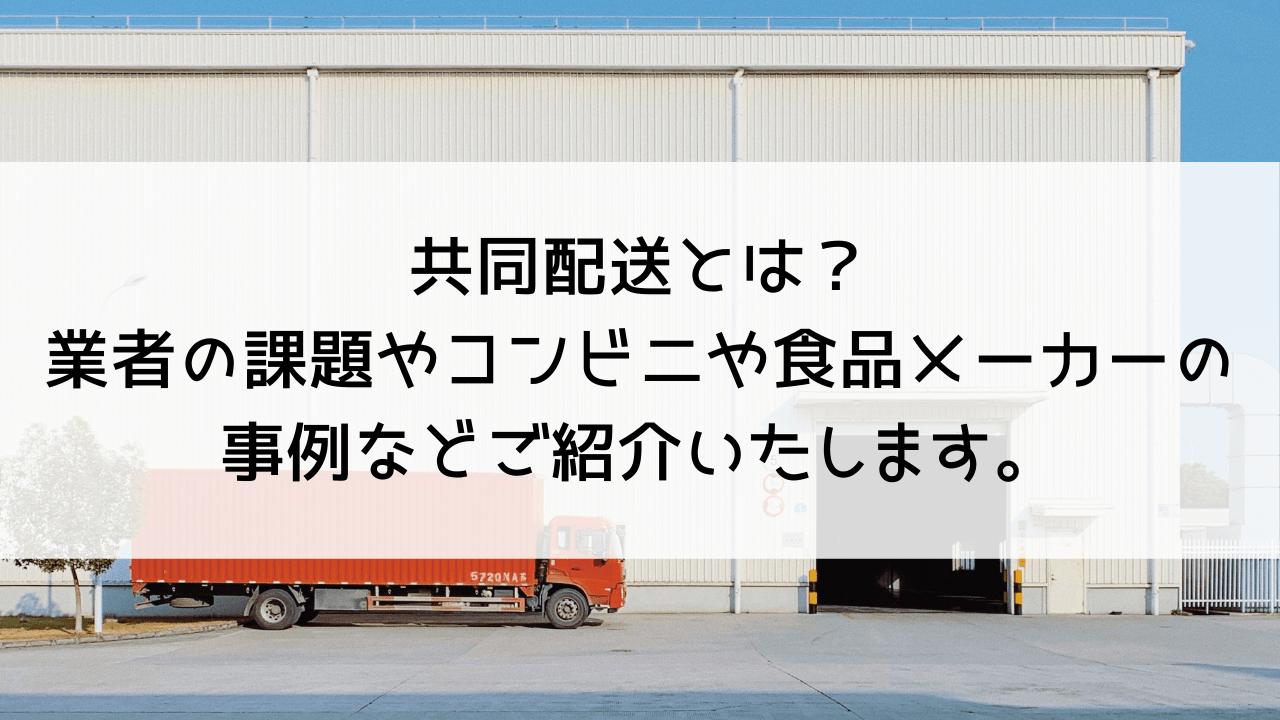 共同配送とは?業者の課題やコンビニや食品メーカーの事例などご紹介いたします。