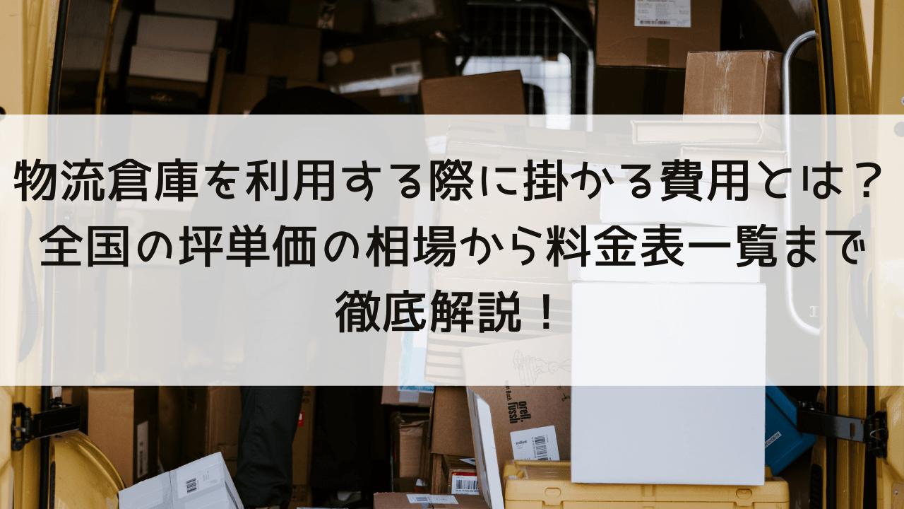 物流倉庫を利用する際に掛かる費用とは?全国の坪単価相場から貸し倉庫の料金表まで徹底解説!